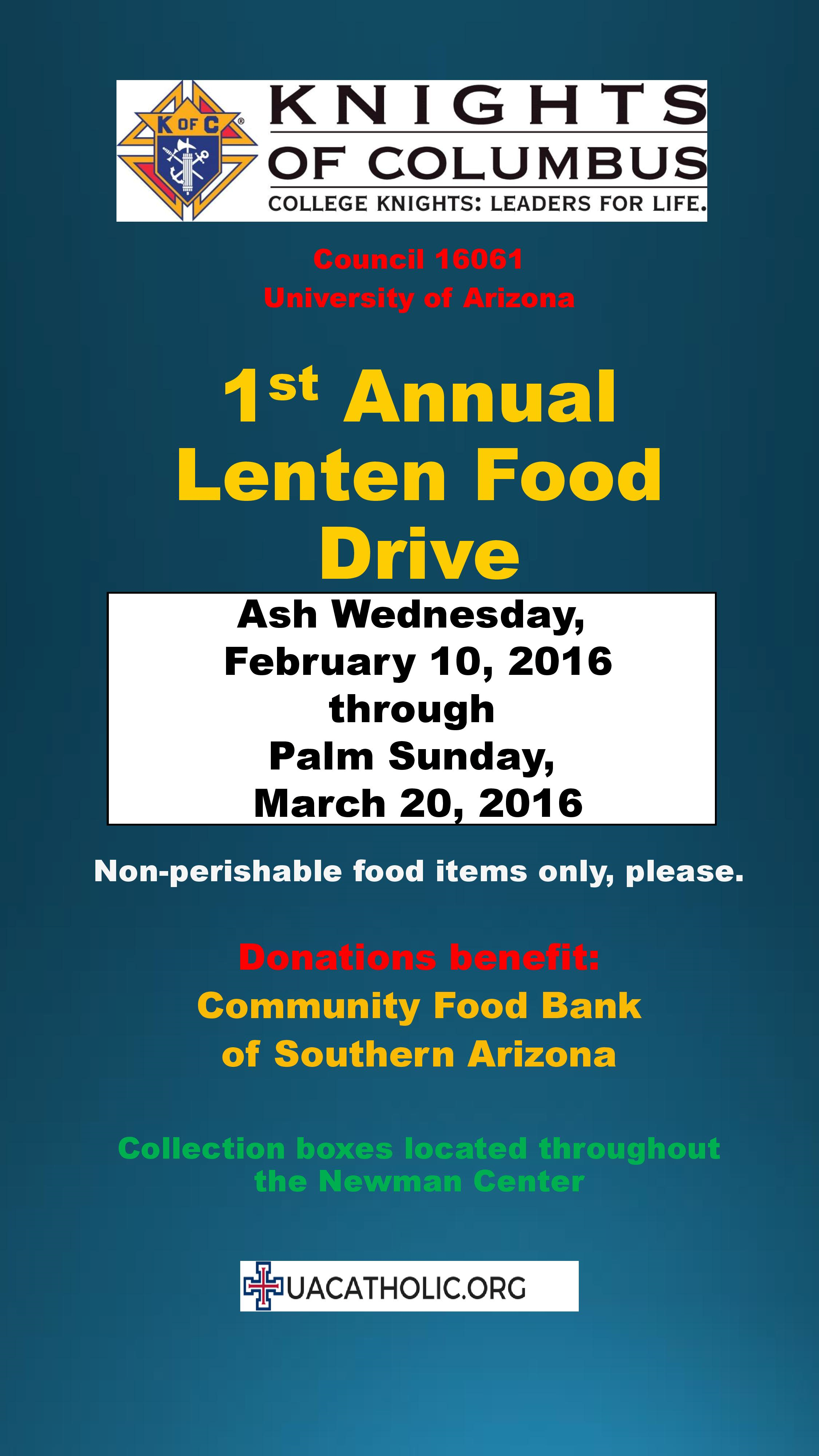 1st Annual Lenten Food Drive: Ash Wednesday through Palm Sunday (Feb 10–March 20).  Non-perishable food items only, please.  Donations Benefit the Community Food Bank of Southern Arizona.  Collection Boxes are located throughout the Newman Center