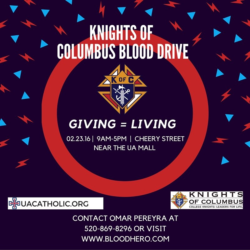 KoC Blood Drive!  Giving = Living; Feb 23, 2016 from 9AM to 5PM; Cherry Street Near the UA Mall; Contact Omar Pereyra at 520-869-8296 or visit www.BloodHero.com