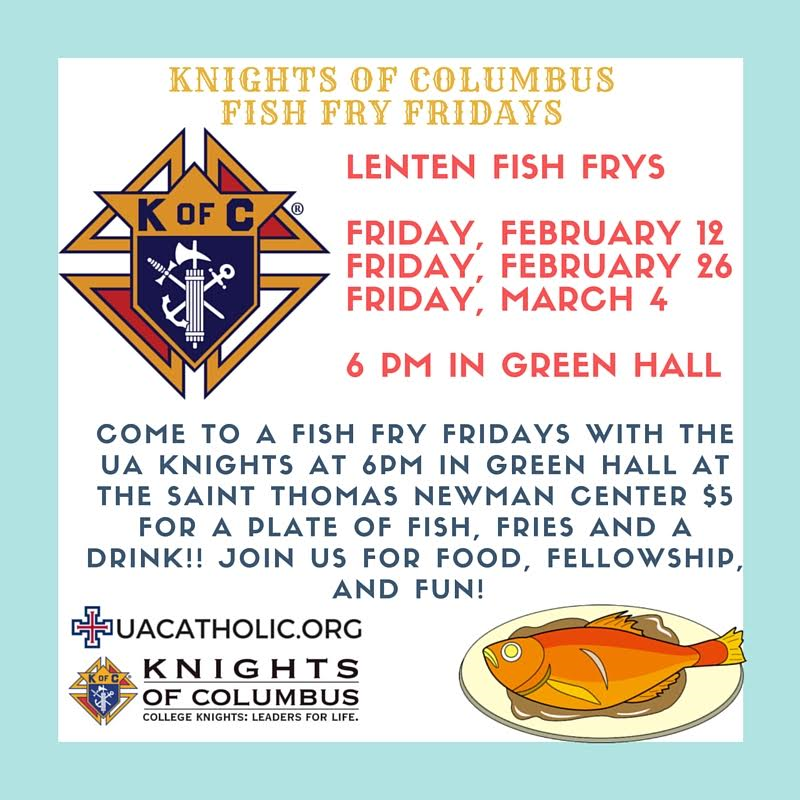 KoC Fish Fry Fridays: Lenten Fish Frys.  Friday, Feb 12, Feb 26, and Mar 4 at 6PM in Green Hall.  Come to a Fish Fry Friday with the UA Knights at 6PM in Green Hall at the Saint Thomas Newman Center.  Price is $5 per plate of fish, fries, and a drink!! Join us for Food, Fellowship, and Fun!