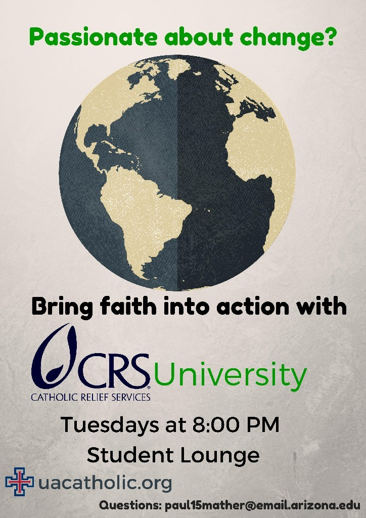 Passionate about change? Bring faith into action with CRS (Catholic Relief Services) University Tuesdays at 8:00 PM in the Student Lounge; For Questions, contact Paul Mather at paul15mather@email.arizona.edu