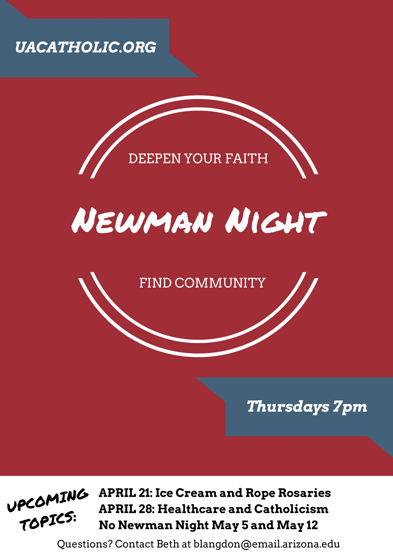 Deepen your Faith and Find Community with Newman Nights, Thursdays at 7 PM in the Student Lounge.  For Questions, contact Beth Langdon at blangdon@email.arizona.edu