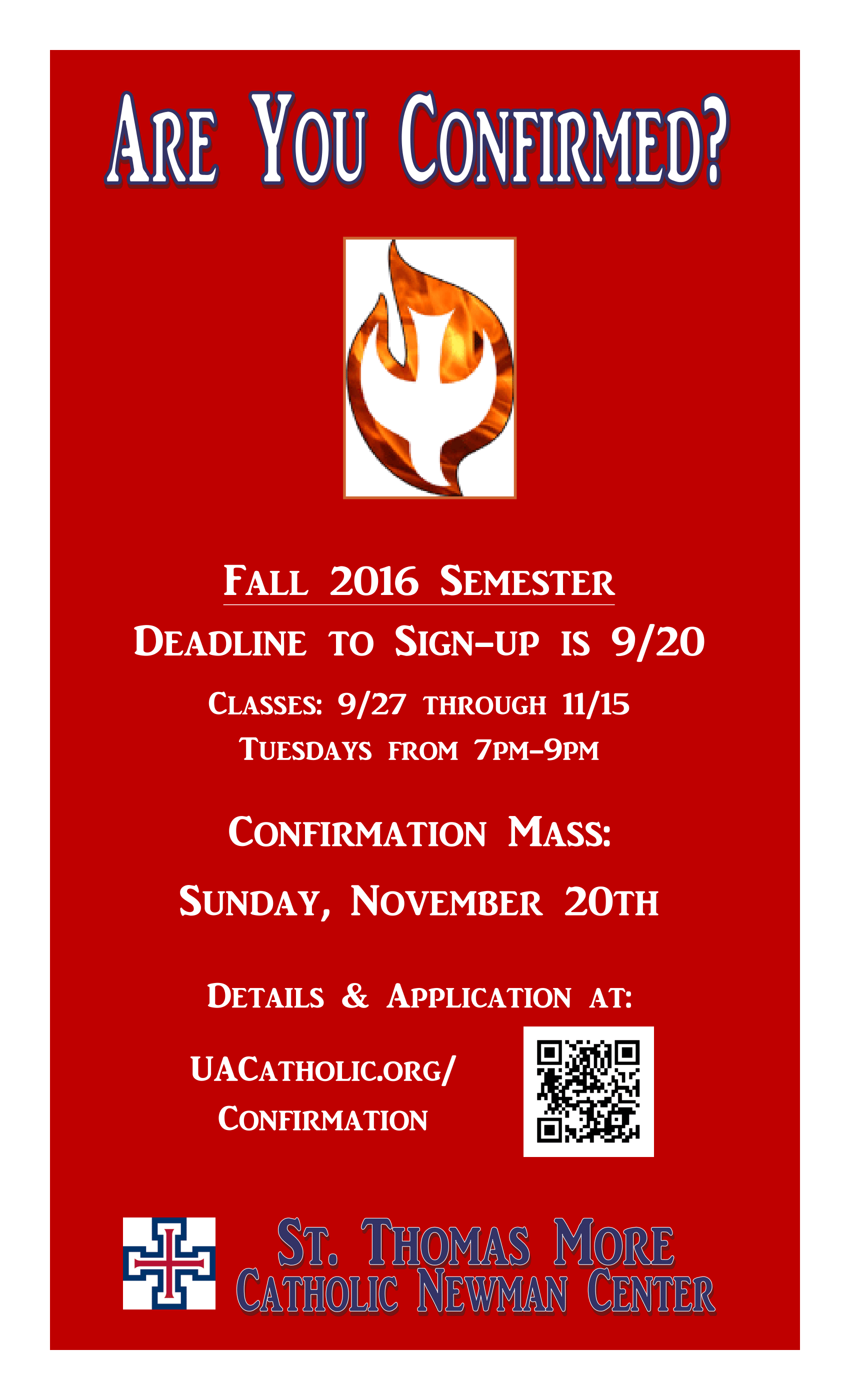 Are You Confirmed? Fall 2016 Semester Confirmation Class: Deadline to Sign-Up is September 20, 2016; Classes are September 27, 2016 through November 15, 2016 on Tuesdays from 7:00 PM – 9:00 PM; Confirmation Mass: Sunday, November 20, 2016; Details and Application at: uacatholic.org/confirmation